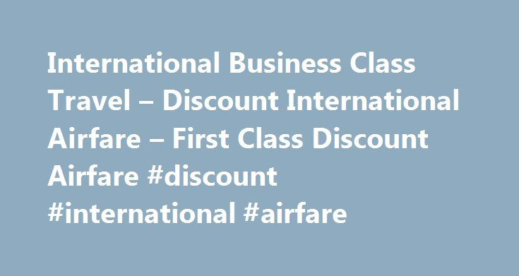 International Business Class Travel – Discount International Airfare – First Class Discount Airfare #discount #international #airfare http://entertainment.remmont.com/international-business-class-travel-discount-international-airfare-first-class-discount-airfare-discount-international-airfare-3/  #discount international airfare # Whether you need to travel in 2 months- or in 24 hours- we can help you secure lower cost business class…
