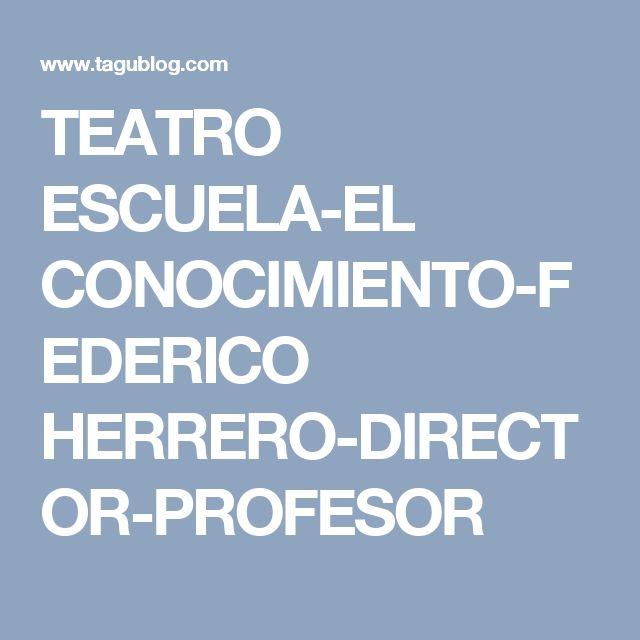 TEATRO ESCUELA-EL CONOCIMIENTO-FEDERICO HERRERO-DIRECTOR-PROFESOR