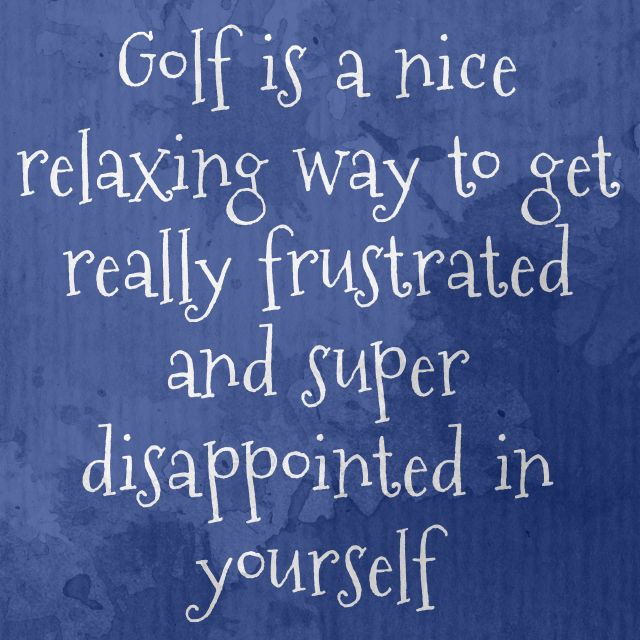 Golf is a nice relaxing way to get really frustrated and super disappointed with yourself. #GolfTruths #funny #golfhumor