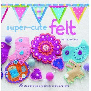 felt: Projects, Laura Howard, Craft Books, Felt Crafts, Super Cute Felt, Felt Book, Craft Ideas