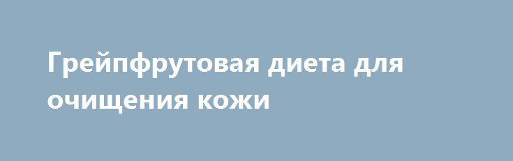 Грейпфрутовая диета для очищения кожи http://ukrainianwall.com/health/grejpfrutovaya-dieta-dlya-ochishheniya-kozhi/  Эта диета настоящая находка для тех, кто испытывает трудности с пищеварением и недовольны состоянием своей кожи. За две недели вы похудеете, будете выглядеть здоровее, а кожа приобретет здоровый румянец. 1-й