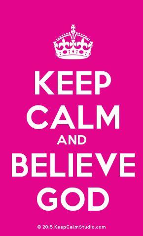 'Keep Calm and Believe God' made on Keep Calm Studio: Create your own custom 'Keep Calm and Believe God' posters » Keep Calm Studio