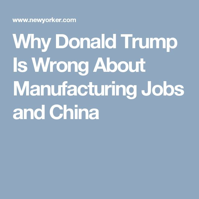 Why Donald Trump Is Wrong About Manufacturing Jobs and China