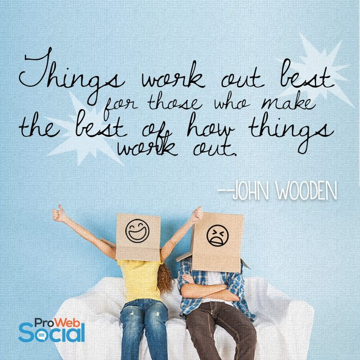Things work out best for those who make the best of how things work out. -- John Wooden