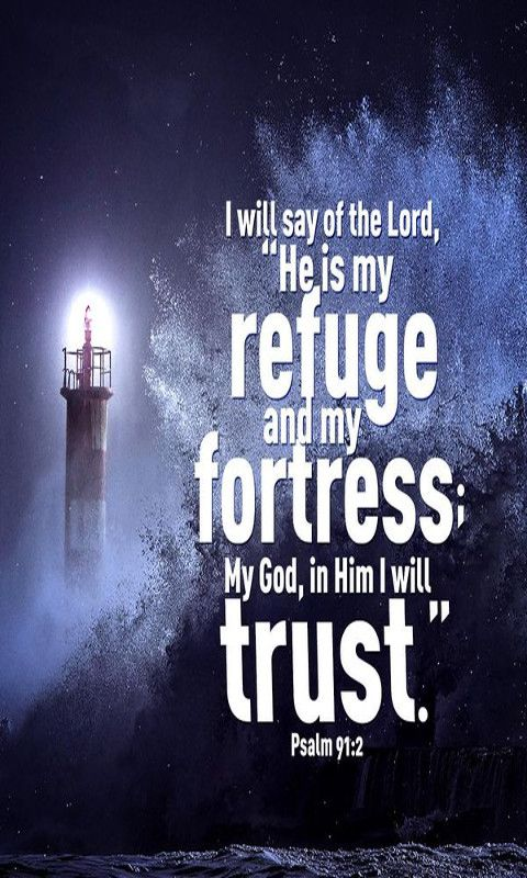 "I will say of the Lord, ""He is my refuge and my fortress; My God, in Him I will trust."" Psalm 91:2 (NKJV)"