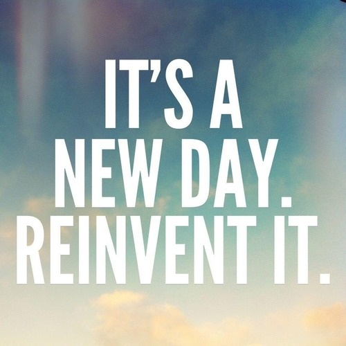 It's a new day.  Reinvent it.