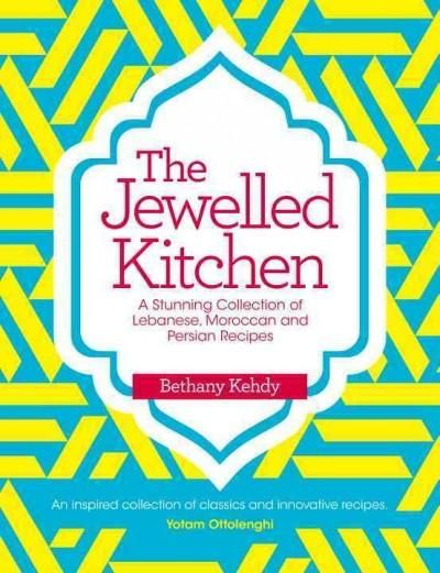 Jewelled Kitchen: A Stunning Collection of Lebanese, Moroccan, and Persian Recipes