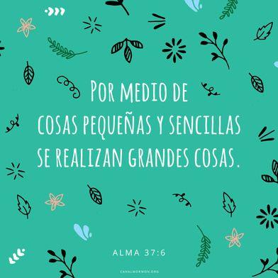 Por medio de cosas pequeñas y sencillas se realizan grandes cosas. (Alma 37:6) Blog del Canal Mormón.