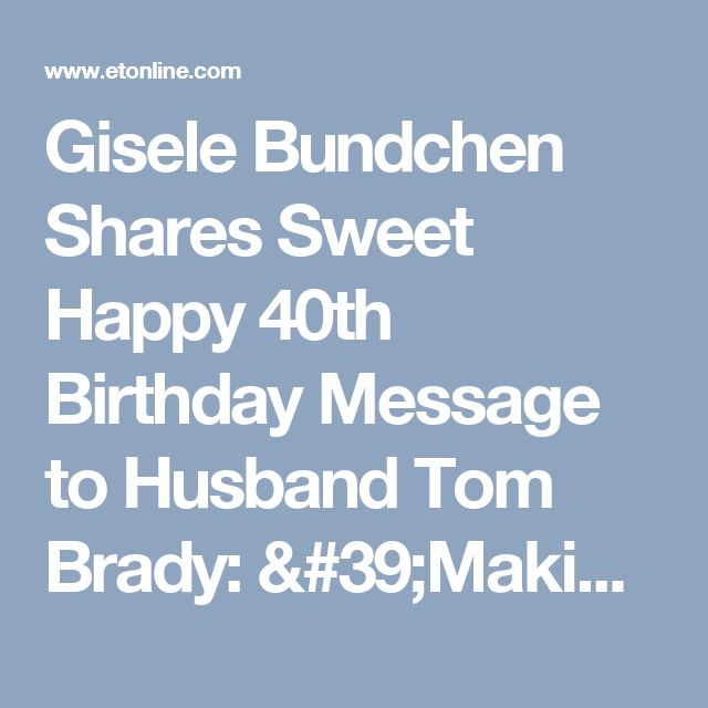 Gisele Bundchen Shares Sweet Happy 40th Birthday Message to Husband Tom Brady: 'Making 40 Feel Like 20!'