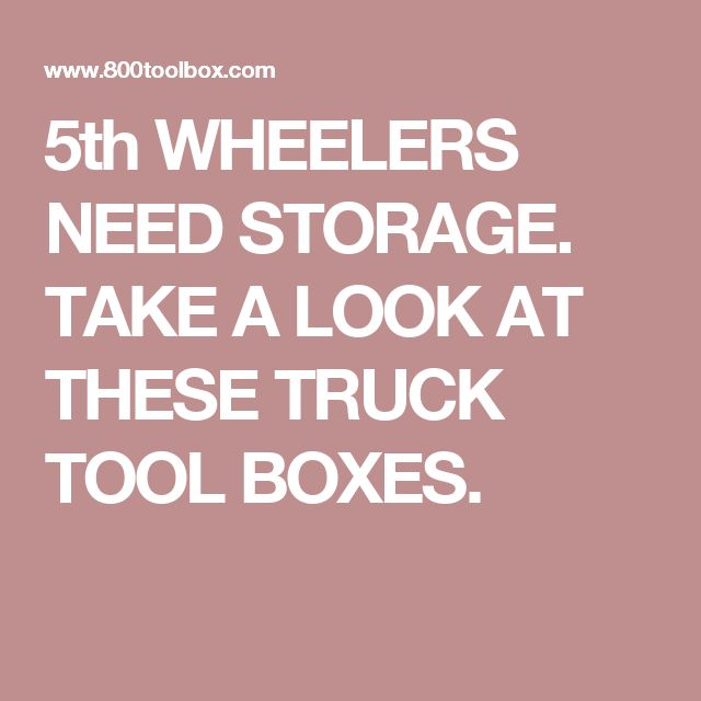 5th WHEELERS NEED STORAGE. TAKE A LOOK AT THESE TRUCK TOOL BOXES.