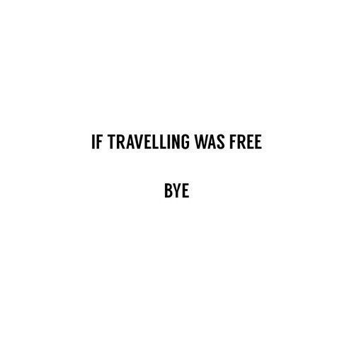 If travelling was free - Bye.