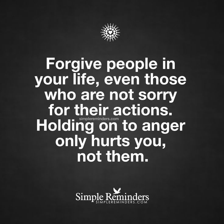 Forgive people in your life, even those who are not sorry for their actions. Holding on to anger only hurts you not them. — Unknown Author