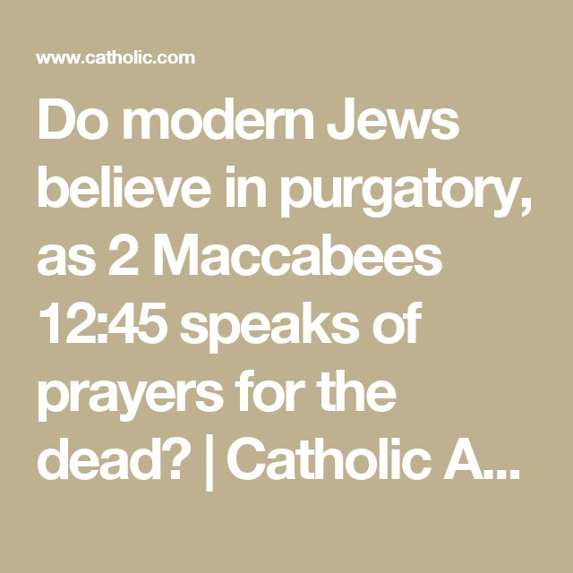 Do modern Jews believe in purgatory, as 2 Maccabees 12:45 speaks of prayers for the dead? | Catholic Answers