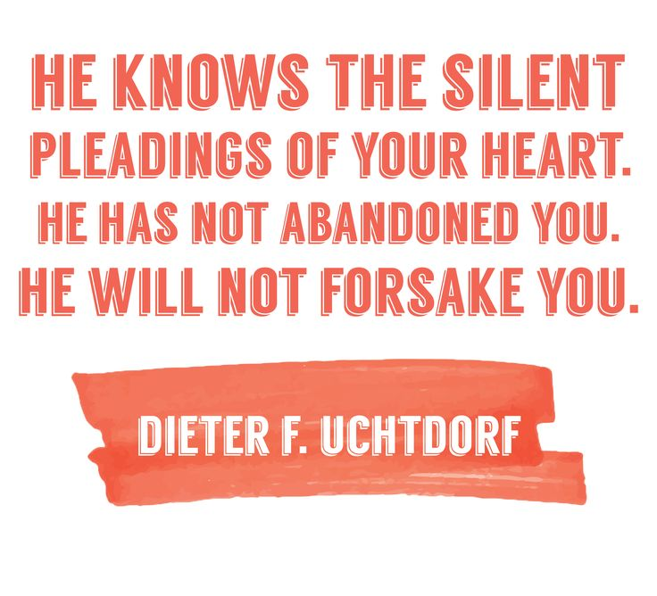 "President Dieter F. Uchtdorf: ""He knows the silent pleadings of your heart. He has not abandoned you. He will not forsake you."" #LDS #LDSconf #quotes"