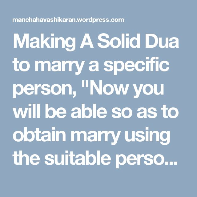 """Making A Solid Dua to marry a specific person, """"Now you will be able so as to obtain marry using the suitable person within your option by the particular providing Holy Dua, now we have tailor made the mean related to offering prayers straight into ay petitions which will be for sure had used in by everlasting properties and within result offer benefit about the implementer. https://manchahavashikaran.wordpress.com/"""