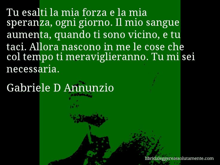 Aforisma di Gabriele D Annunzio : Tu esalti la mia forza e la mia speranza, ogni giorno. Il mio sangue aumenta, quando ti sono vicino, e tu taci. Allora nascono in me le cose che col tempo ti meraviglieranno. Tu mi sei necessaria.