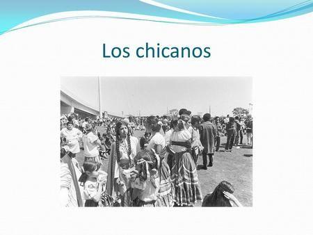 Los chicanos. ¿Qué es un chicano? Un mexicano-americano Muchos nacieron en EEUU Vive en EEUU.