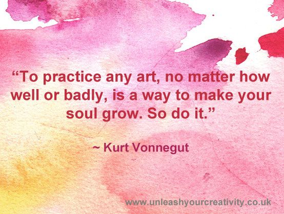 To practice any art, no matter how well or badly, is a way to make your soul grow. So do it. - Kurt Vonnegut