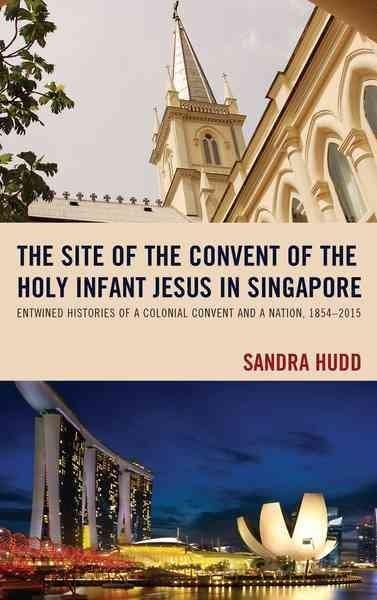 The Site of the Convent of the Holy Infant Jesus in Singapore: Entwined Histories of a Colonial Convent and a Nat...