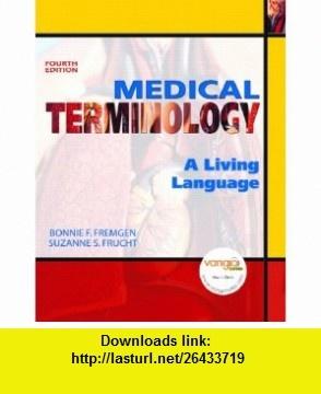 Medical Terminology A Living Language (4th Edition) (9780131589988) Bonnie F. Fremgen, Suzanne S. Frucht , ISBN-10: 0131589989  , ISBN-13: 978-0131589988 ,  , tutorials , pdf , ebook , torrent , downloads , rapidshare , filesonic , hotfile , megaupload , fileserve