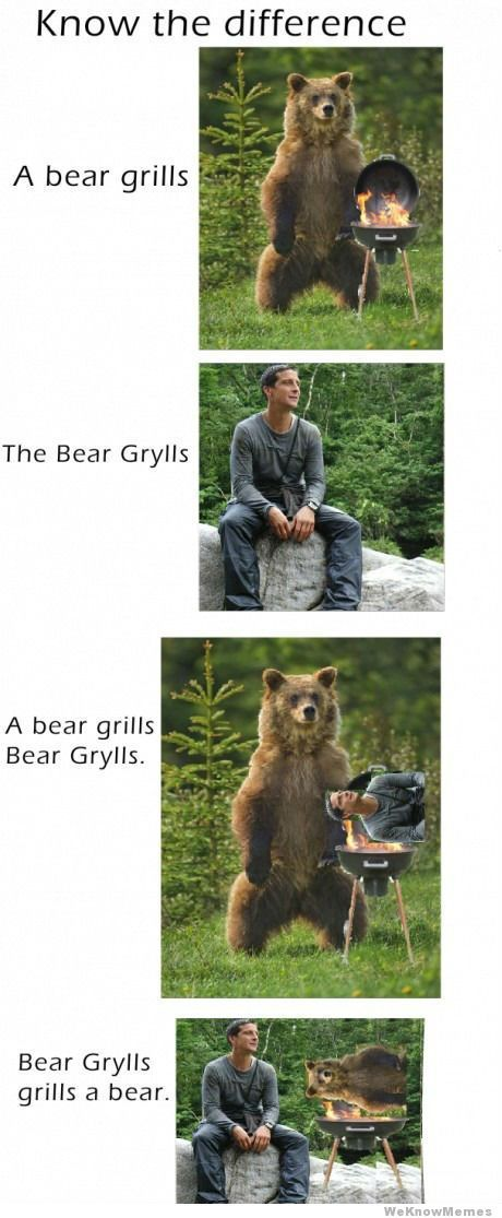 Bear Grylls hahahahahahahaha; it think bear grylls grills a bear wins