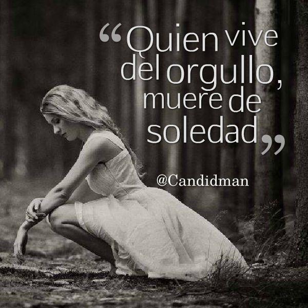 """Quien vive del #Orgullo, muere de #Soledad"". #Citas #Frases @Candidman"