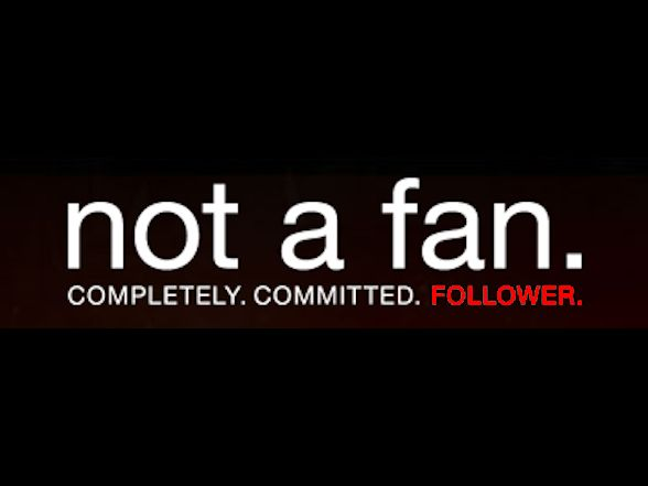 learn to be a follower not a fan.
