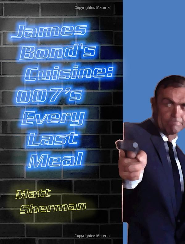 James Bond's Cuisine: 007's Every Last Meal: Every Bite and Sip of the World's Greatest Agent: Matt Sherman: 9781500957711