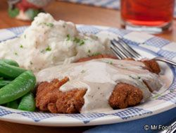 SOUTHERN CHICKEN-FRIED STEAK: ~ From: MrFood.com ~ Serves (4); Cooking Time: 15 min. ~ You don't have to be from the South to enjoy this down-home favorite. We like topping off this easy chicken dinner with some homemade gravy and a side of mashed potatoes and beans for a homestyle dinner worth making again and again. A country dinner is the best kind of dinner!