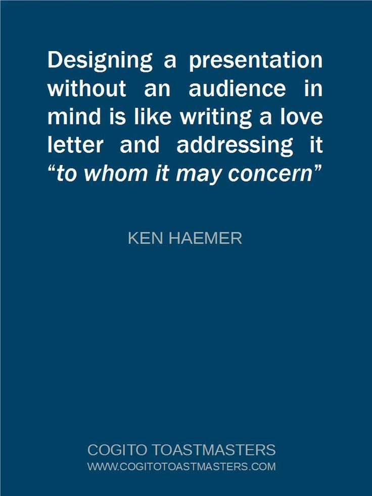 """Designing a presentation without an audience in mind is like writing a love letter & addressing it """"To Whom it May Concern.""""  Ken Haemer"""