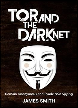 Tor And The Dark Net: Remain Anonymous Online And Evade Nsa Spying (tor Dark Net Anonymous Online Nsa Spying)