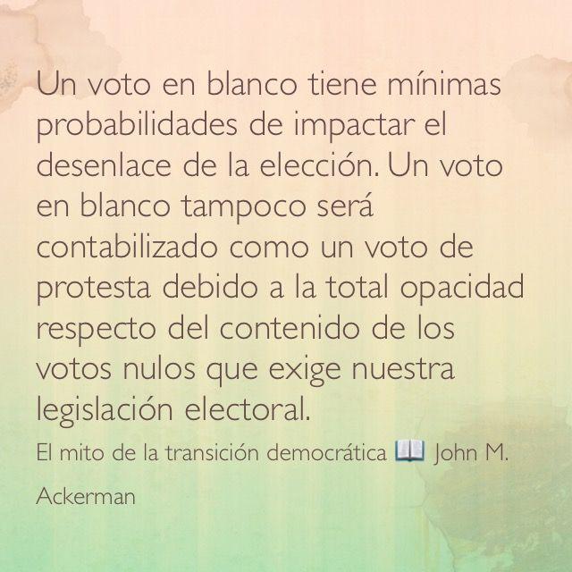 Un voto en blanco tiene mínimas probabilidades de impactar el desenlace de la elección. Un voto en blanco tampoco será contabilizado como un voto de protesta debido a la total opacidad respecto del contenido de los votos nulos que exige nuestra legislación electoral. El mito de la transición democrática  John M. Ackerman.