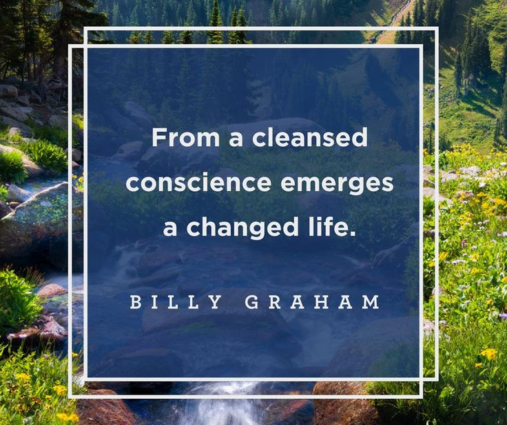 From a cleansed conscience emerges a changed life. -Billy Graham
