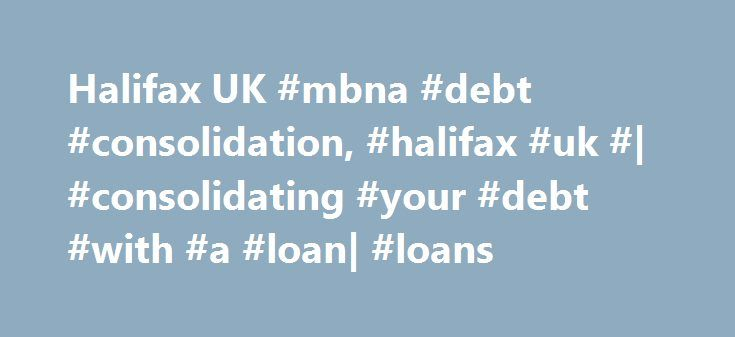 Halifax UK #mbna #debt #consolidation, #halifax #uk #| #consolidating #your #debt #with #a #loan| #loans http://south-africa.remmont.com/halifax-uk-mbna-debt-consolidation-halifax-uk-consolidating-your-debt-with-a-loan-loans/  # Debt Consolidation Loans. Present account balances Before taking out a consolidation loan, take a good look at your account balances. How much of your debt could you pay off straightaway? Doing this will reduce any interest owed, the interest you'd earn from savings…