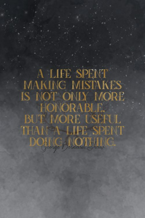 A life spent making mistakes is not only more honorable but more useful than a life spent doing nothing. George Bernard Shaw 359/365 qotd 365project george bernard shaw honor just do it quote of the day quoteoftheday motivational quotes motivating words motivation inspirational quotes inspiring words inspiration quotes graphic design gold