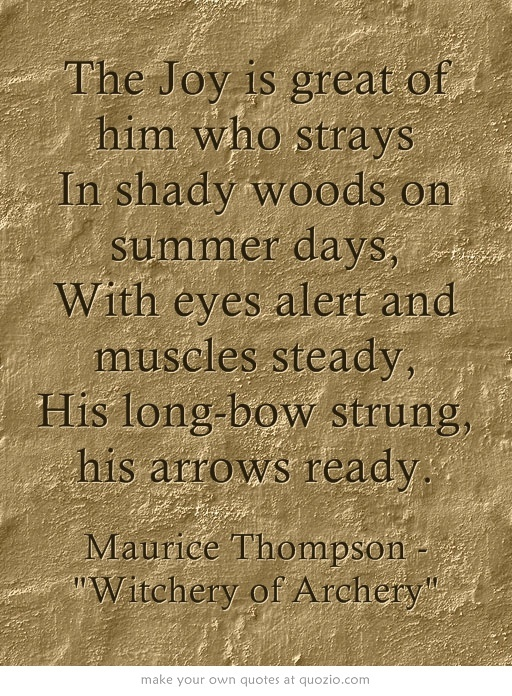 The Joy is great of him who strays In shady woods on summer days, With eyes alert and muscles steady, His long-bow strung, his arrows ready.