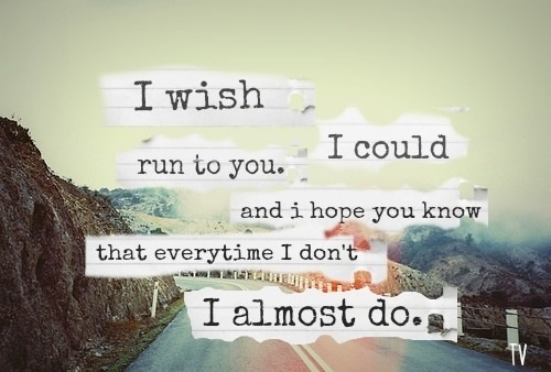 """""""I wish I could run to you. And I hope you know that everytime I don't I almost do."""" """"I Almost Do,"""" Taylor Swift"""