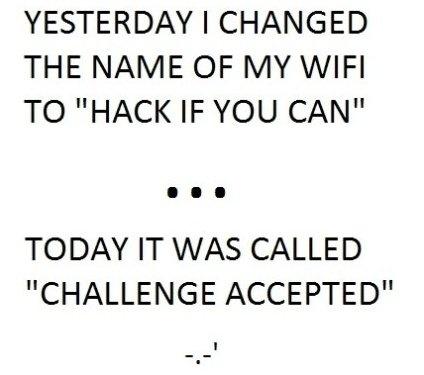 """Ayer yo cambie el nombre de mi WiFi a """"Hackeame su puedes"""" --- Hoy mi conexión WiFi se llama """"acepto el reto"""""""
