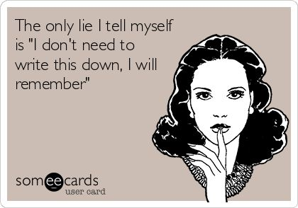 The only lie I tell myself is 'I don't need to write this down, I will remember'.