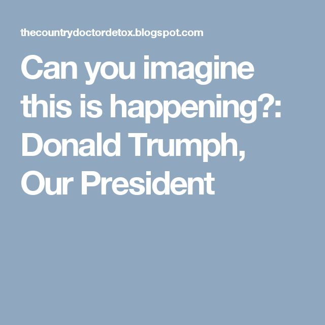 Can you imagine this is happening?: Donald Trumph, Our President