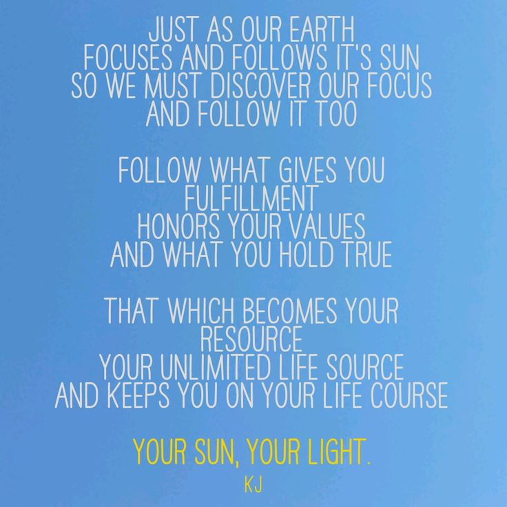 Just as our earth  Focuses and follows it's Sun So we must discover our focus  and follow it too  Follow what gives you fulfillment  Honors your values  And what you hold true  That which becomes your resource Your unlimited life source And keeps you on your life course   Your Sun, Your Light. #god #inspiration #purpose #fullfilment