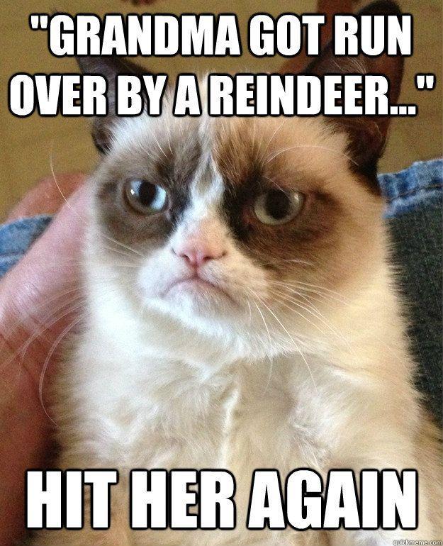 grandma got run over by a reindeer hit her again - Grumpy Cat: Angry Cat Humor, Grumpy Cat Humor Songs, Christmas Spirit, Angry Cat Christmas, Grumpy Cat Christmas, Grumpy Cat Meme, Grumpy Cat Songs, Cat Memes, Hahahahahaha Dying