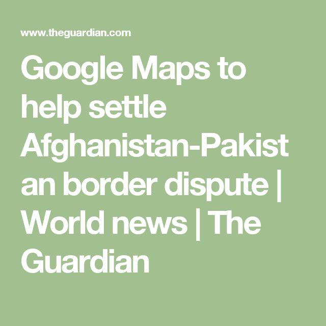 Google Maps to help settle Afghanistan-Pakistan border dispute   World news   The Guardian