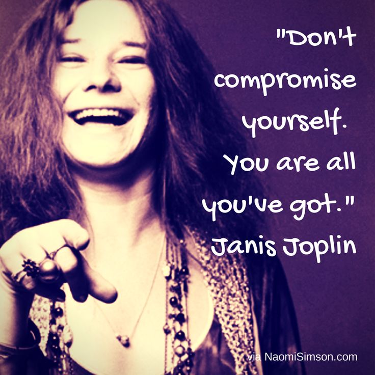 """Don't compromise yourself. You are all you've got."" Janis Joplin"