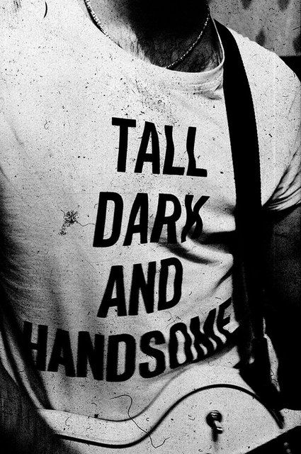 """""""Tall, Dark & Handsome"""" Tee- I want this shirt. I'm gonna knock this off and have it printed up"""