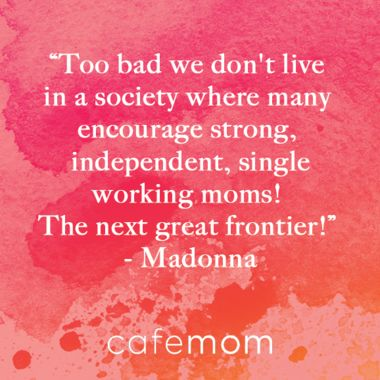 """""""Too bad we don't live in a society where many encourage strong, independent, single working mom! The next great frontier!"""" -- Madonna"""