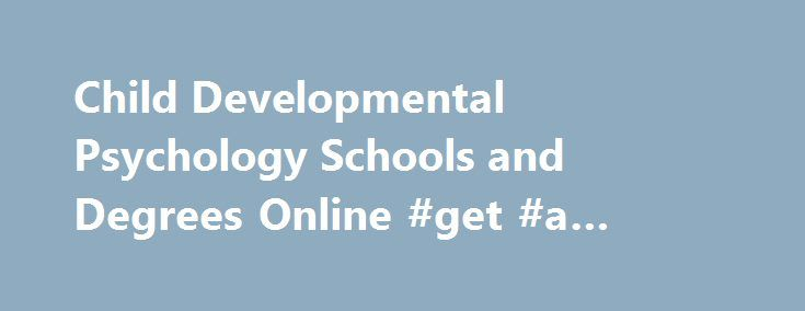"Child Developmental Psychology Schools and Degrees Online #get #a #degree http://degree.nef2.com/child-developmental-psychology-schools-and-degrees-online-get-a-degree/  #child psychology degree # Child Developmental Psychology Degree Programs Overview The term ""child psychology"" is confusing. Sometimes it includes adolescents, but usually it doesn't. Another confusing aspect is that the term can also be applied to psychologists in any of three distinct fields within psychology…"