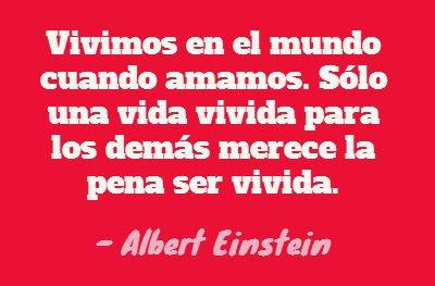 Vivimos en el mundo cuando amamos. Sólo una vida vivida para los demás merece la pena ser vivida. Albert Einstein. #Frases  http://formulasparaganardinero.com/como-enfrentar-la-crisis-segun-albert-einstein-y-15-frases-aplicables-para-emprendedores/
