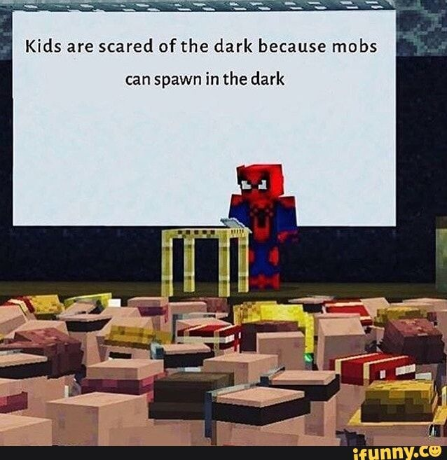 Kids Are Scared Of The Dark Because Mobs Can Spawn In The Dark Ifunny Minecraft Funny Minecraft Memes Clean Funny Memes