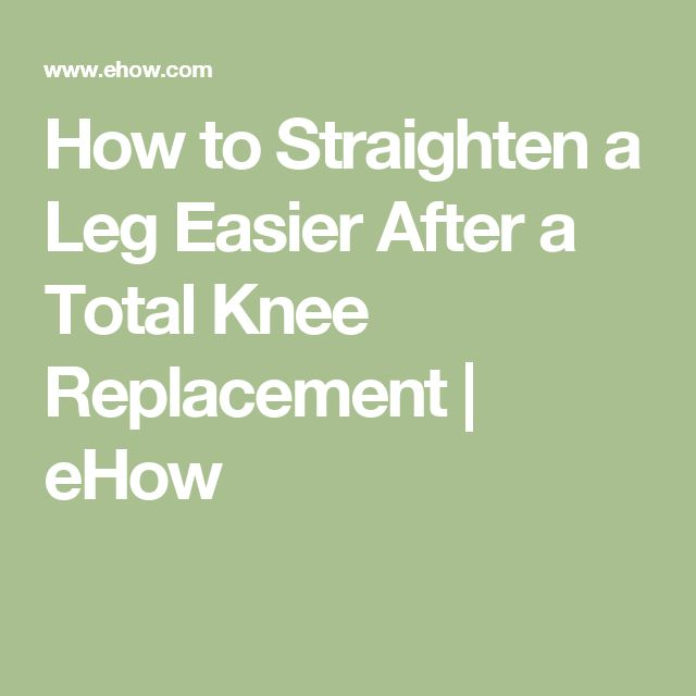 How to Straighten a Leg Easier After a Total Knee Replacement | eHow